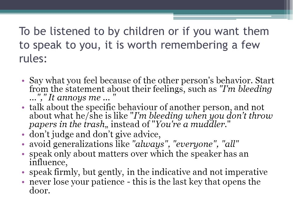 To be listened to by children or if you want them to speak to you, it is worth remembering a few rules: