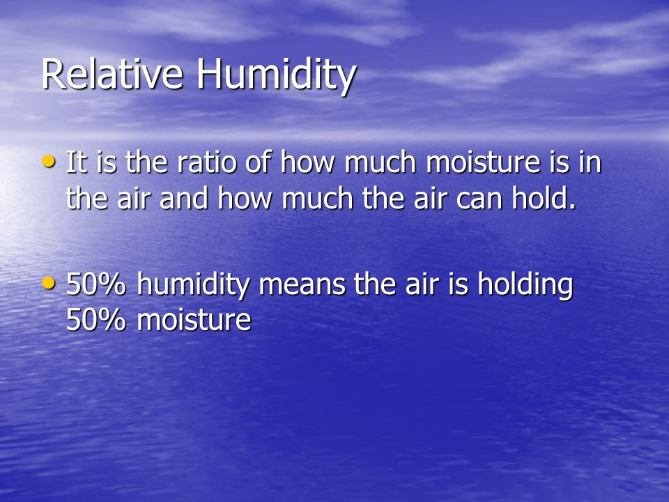 Relative Humidity It is the ratio of how much moisture is in the air and how much the air can hold.