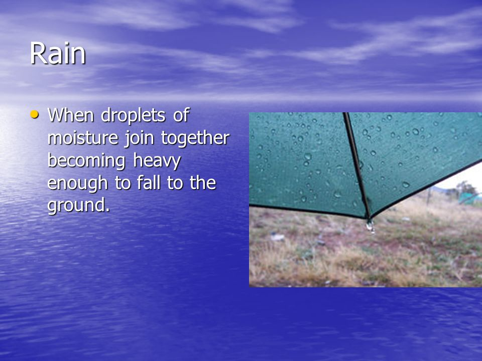 Rain When droplets of moisture join together becoming heavy enough to fall to the ground.