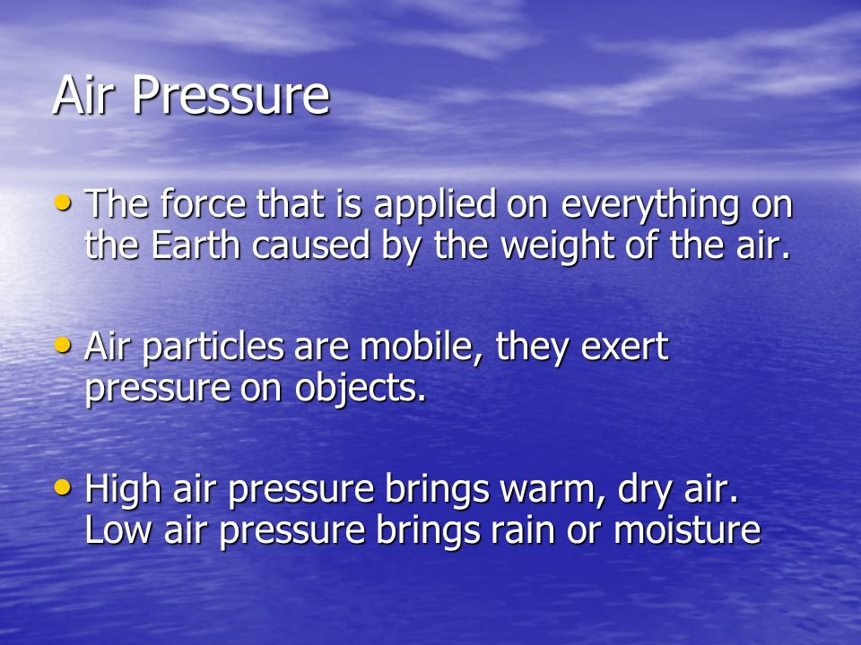 Air Pressure The force that is applied on everything on the Earth caused by the weight of the air.