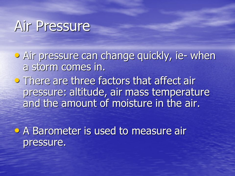 Air PressureAir pressure can change quickly, ie- when a storm comes in.