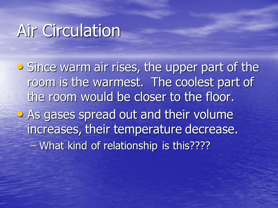 Air CirculationSince warm air rises, the upper part of the room is the warmest. The coolest part of the room would be closer to the floor.