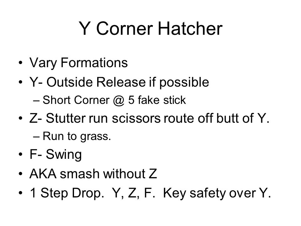 Y Corner Hatcher Vary Formations Y- Outside Release if possible