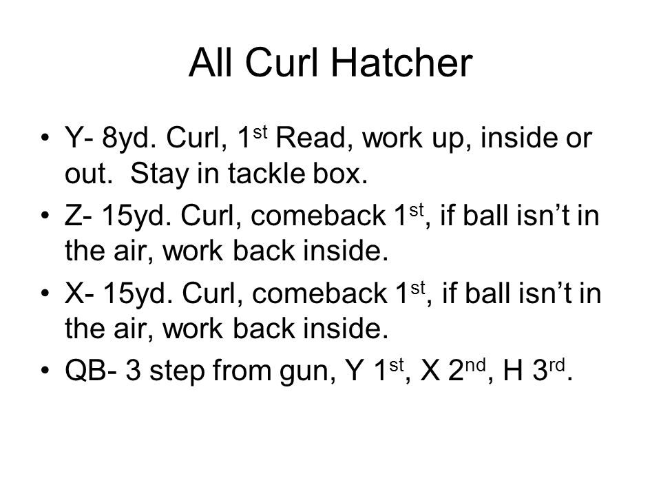 All Curl Hatcher Y- 8yd. Curl, 1st Read, work up, inside or out. Stay in tackle box.