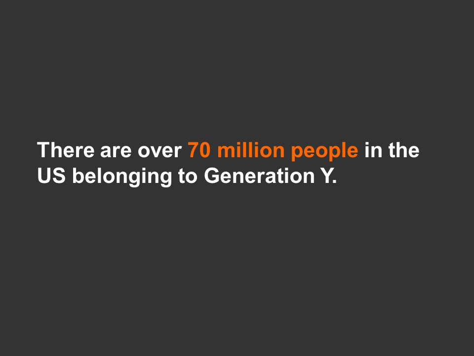 There are over 70 million people in the US belonging to Generation Y.