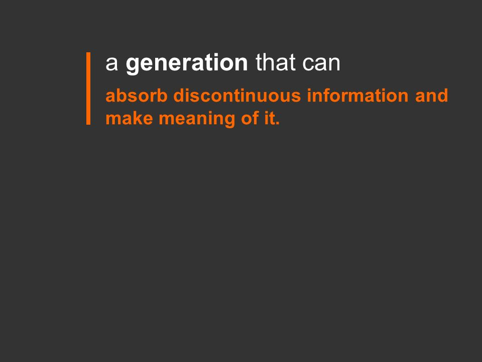 a generation that can absorb discontinuous information and make meaning of it.