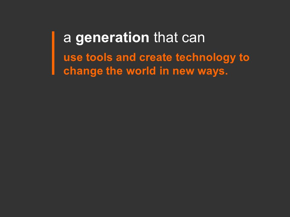 a generation that can use tools and create technology to change the world in new ways.