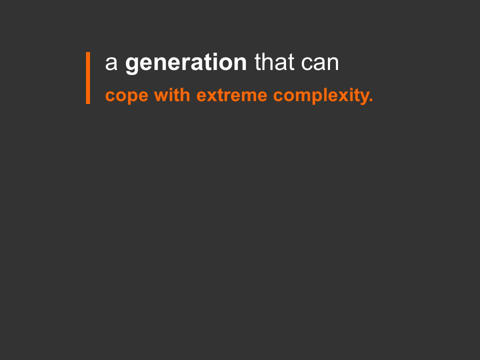 a generation that can cope with extreme complexity.