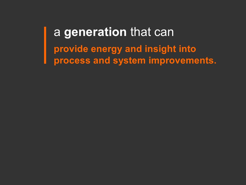 a generation that can provide energy and insight into process and system improvements.