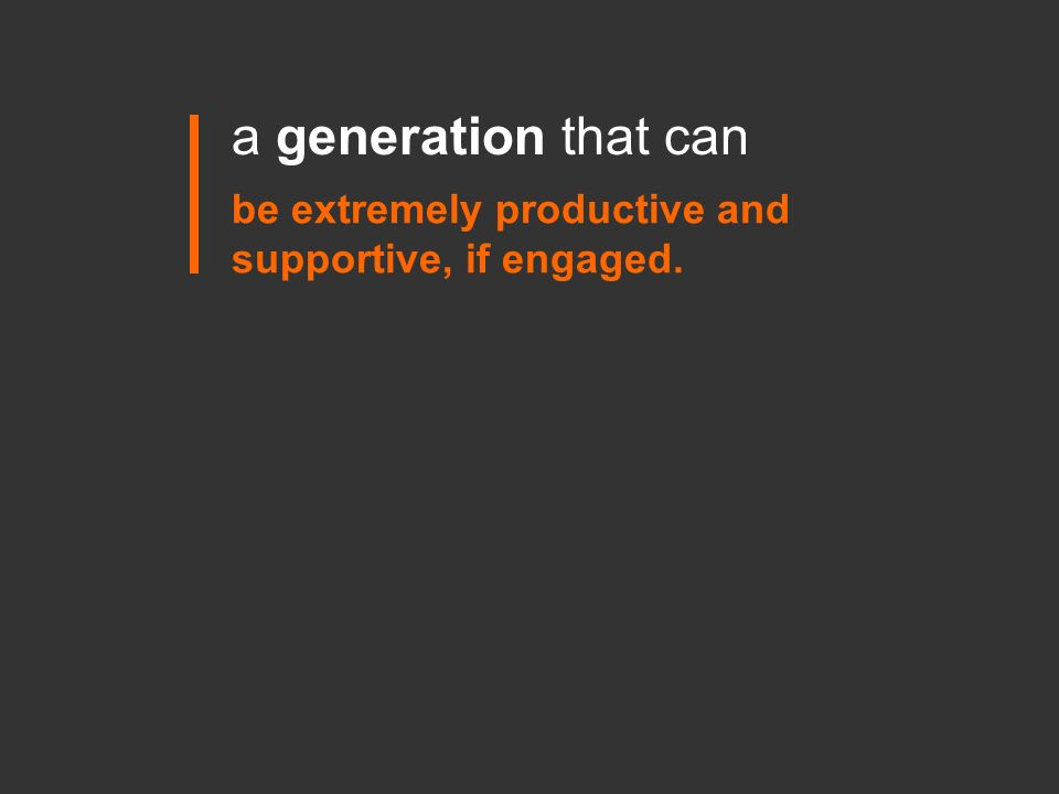 a generation that can be extremely productive and supportive, if engaged.