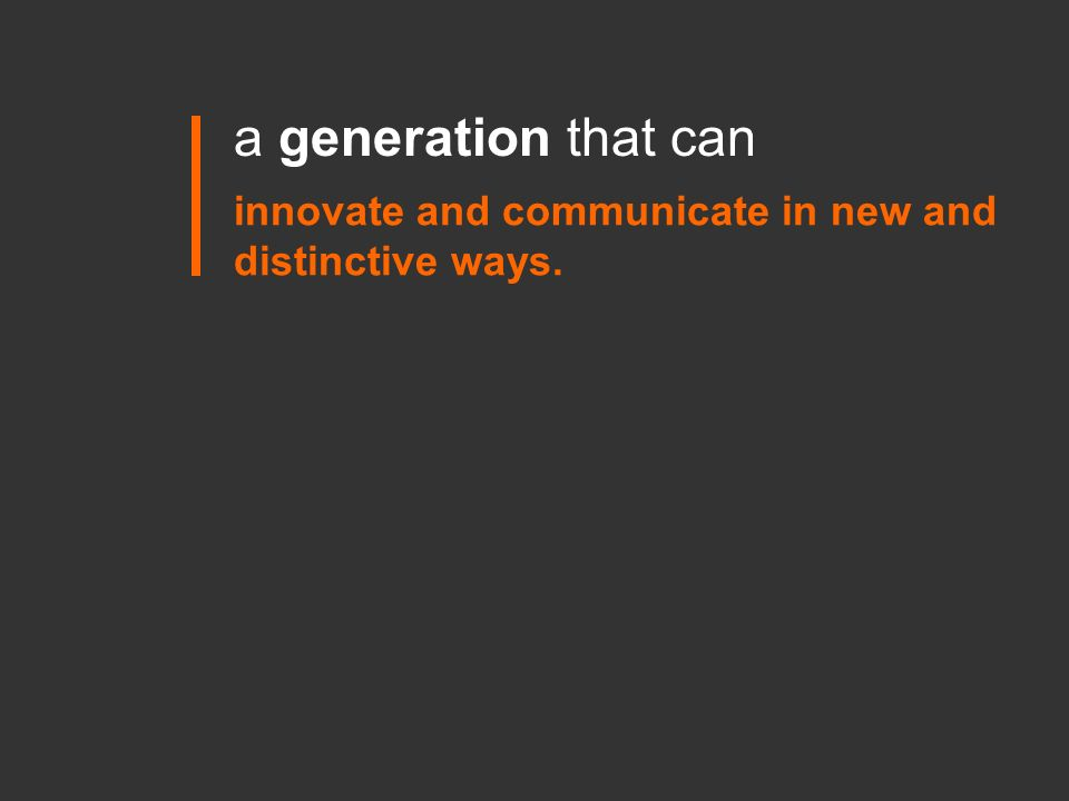a generation that can innovate and communicate in new and distinctive ways.