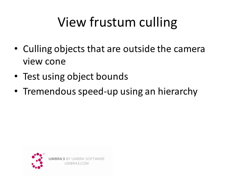 View frustum culling Culling objects that are outside the camera view cone. Test using object bounds.