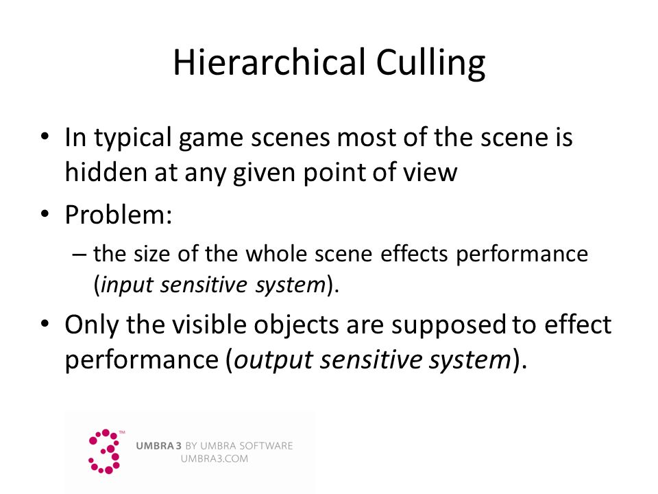 Hierarchical Culling In typical game scenes most of the scene is hidden at any given point of view.