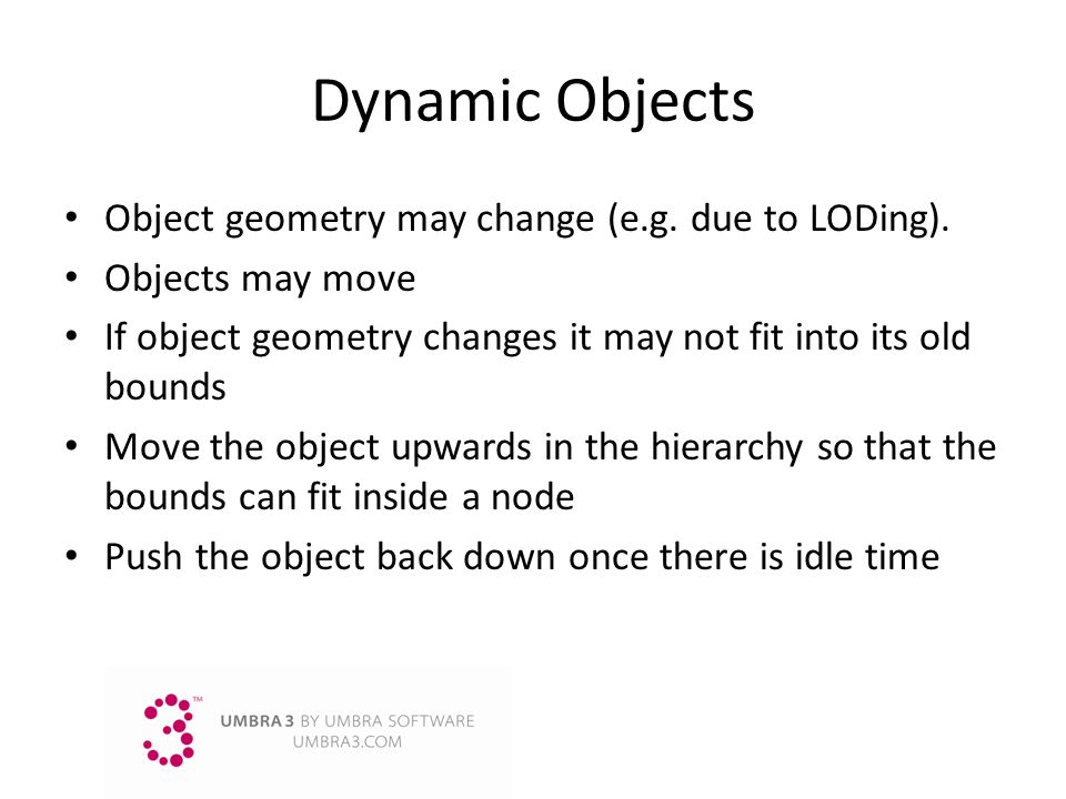 Dynamic Objects Object geometry may change (e.g. due to LODing).