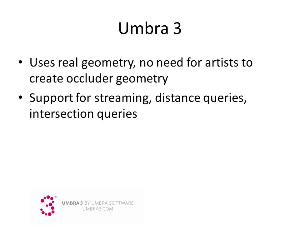 Umbra 3 Uses real geometry, no need for artists to create occluder geometry.