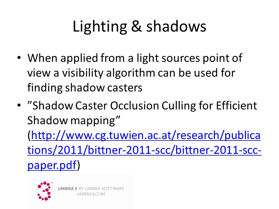 Lighting & shadows When applied from a light sources point of view a visibility algorithm can be used for finding shadow casters.
