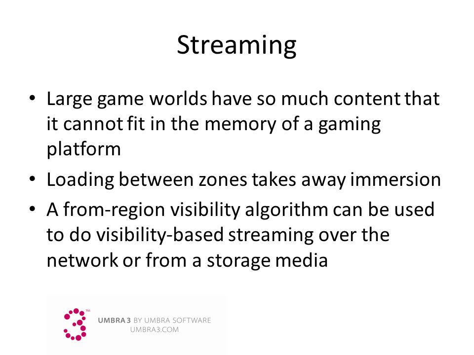 Streaming Large game worlds have so much content that it cannot fit in the memory of a gaming platform.