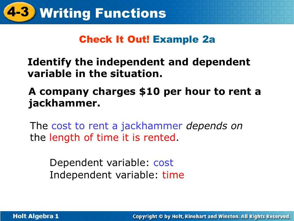 Check It Out! Example 2a Identify the independent and dependent variable in the situation. A company charges $10 per hour to rent a jackhammer.