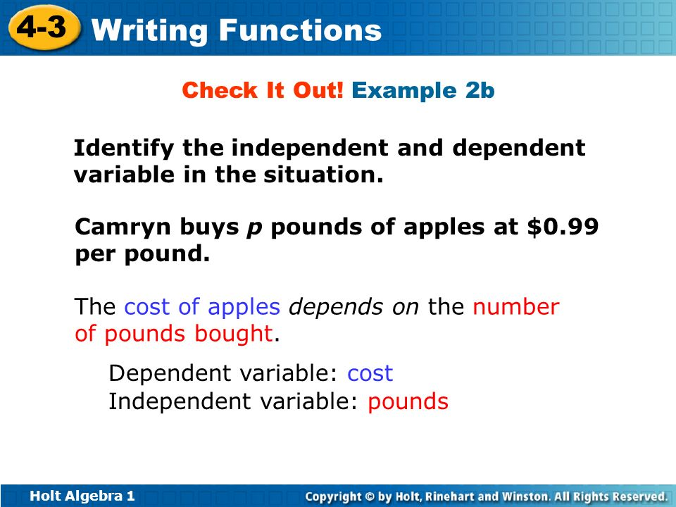Check It Out! Example 2b Identify the independent and dependent variable in the situation. Camryn buys p pounds of apples at $0.99 per pound.