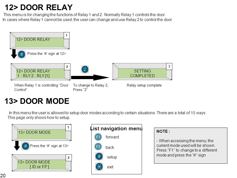 12> DOOR RELAY This menu is for changing the functions of Relay 1 and 2. Normally Relay 1 controls the door. In cases where Relay 1 cannot be used, the user can change and use Relay 2 to control the door.