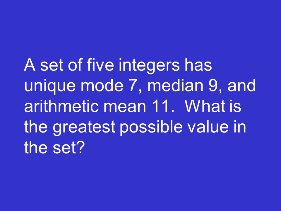 A set of five integers has unique mode 7, median 9, and arithmetic mean 11.