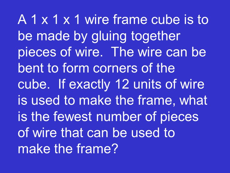 A 1 x 1 x 1 wire frame cube is to be made by gluing together pieces of wire.