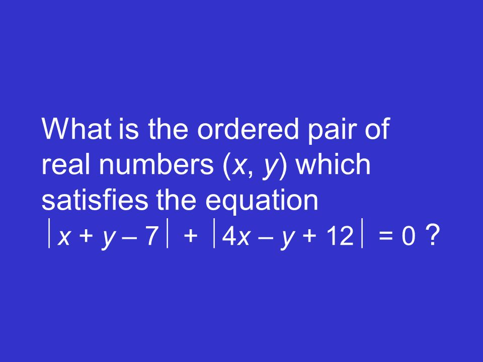 What is the ordered pair of real numbers (x, y) which satisfies the equation x + y – 7 + 4x – y + 12 = 0