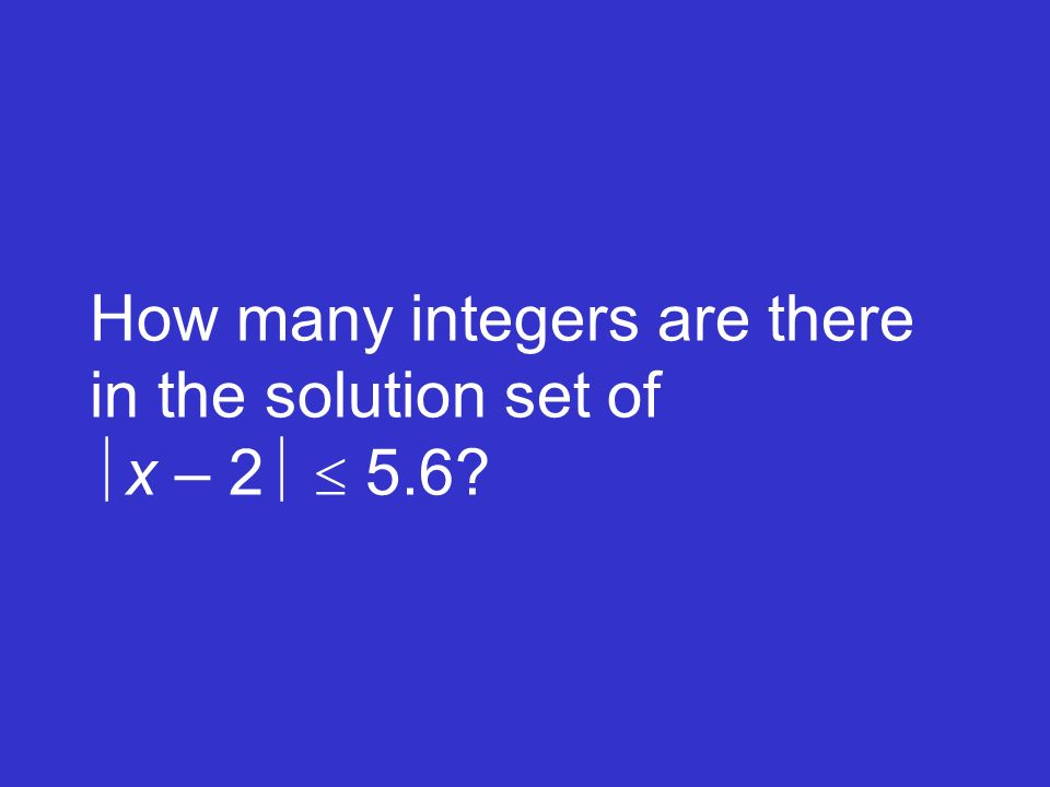 How many integers are there in the solution set of x – 2  5.6