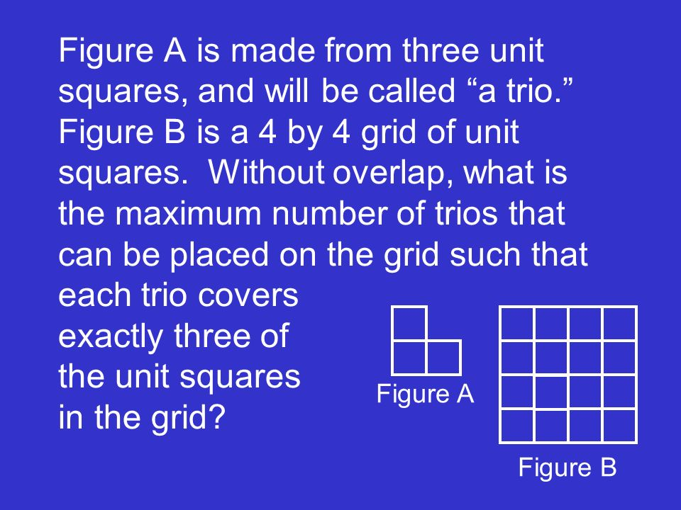 Figure A is made from three unit squares, and will be called a trio