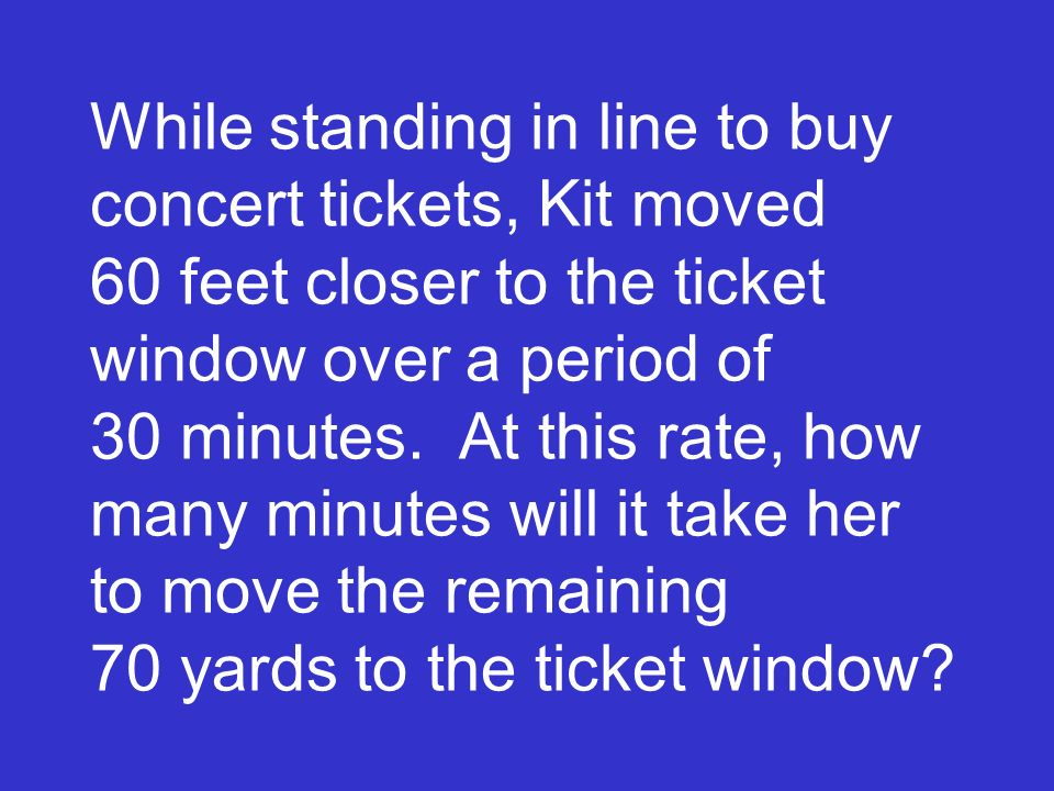 While standing in line to buy concert tickets, Kit moved 60 feet closer to the ticket window over a period of 30 minutes.