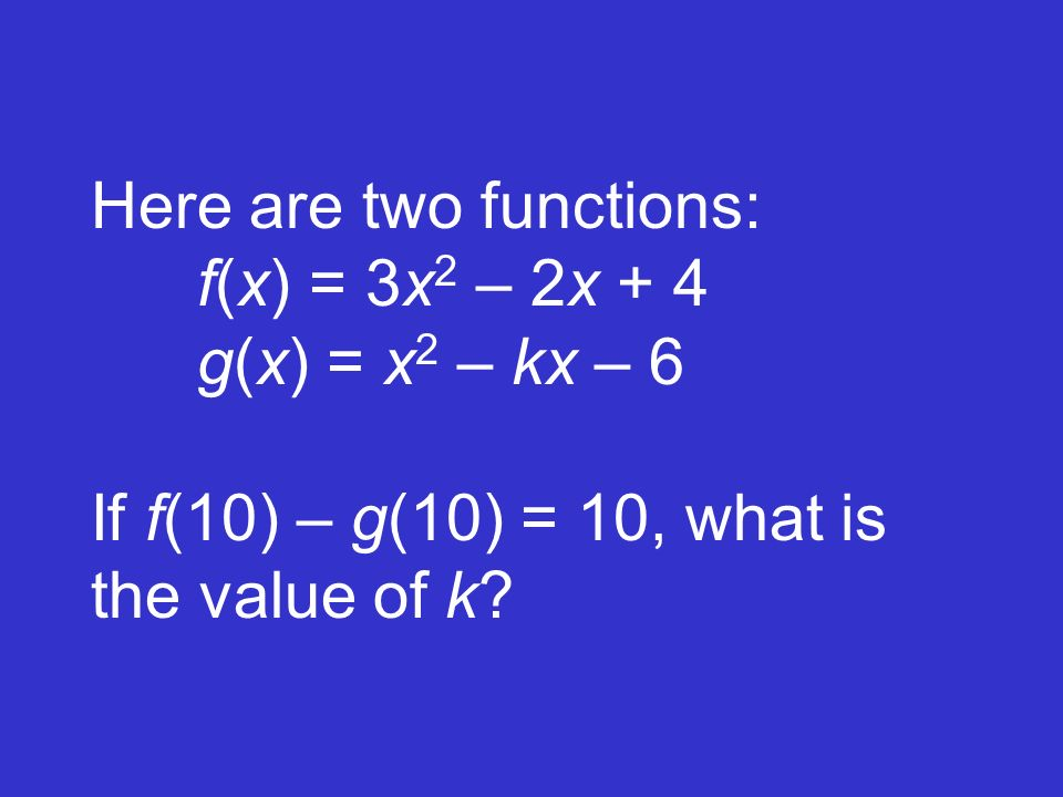 Here are two functions:. f(x) = 3x2 – 2x + 4