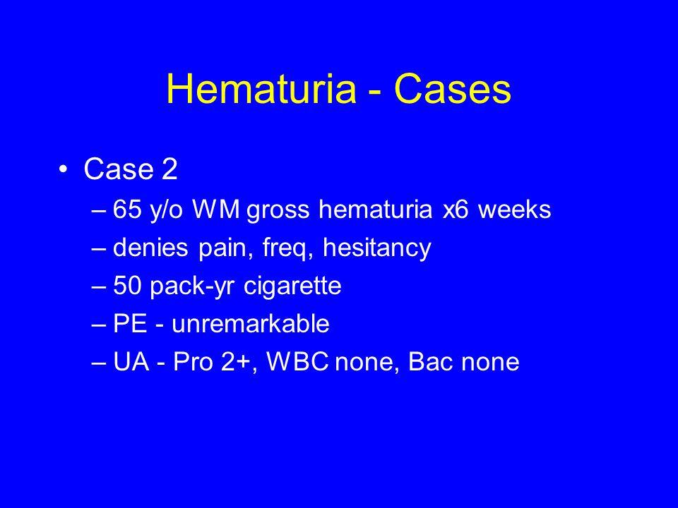 Hematuria - Cases Case 2 65 y/o WM gross hematuria x6 weeks
