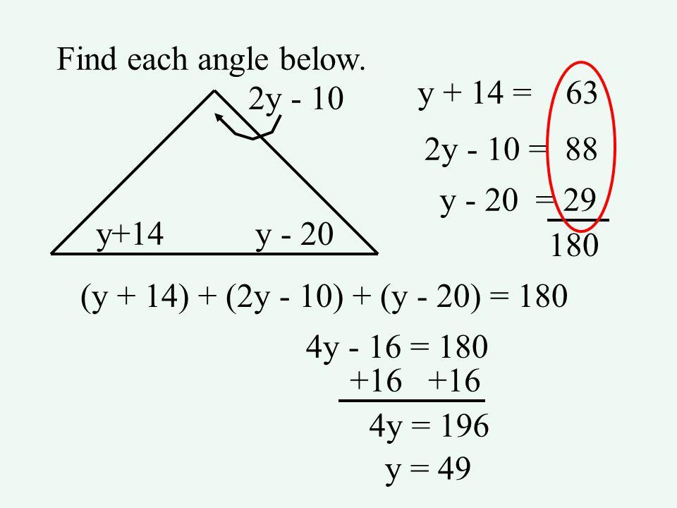Find each angle below.y + 14 = 63. 2y - 10. 2y - 10 = 88. y - 20 = 29. y+14. y - 20. 180. (y + 14) + (2y - 10) + (y - 20) = 180.