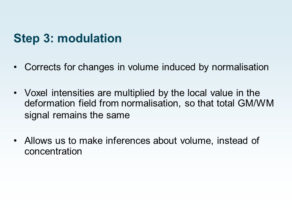 Step 3: modulation Corrects for changes in volume induced by normalisation.