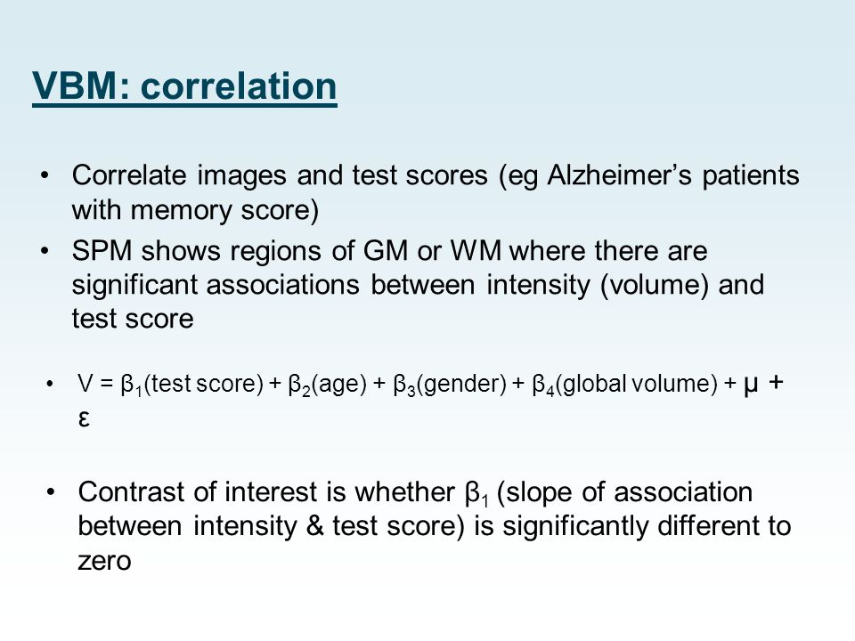 VBM: correlation Correlate images and test scores (eg Alzheimer's patients with memory score)
