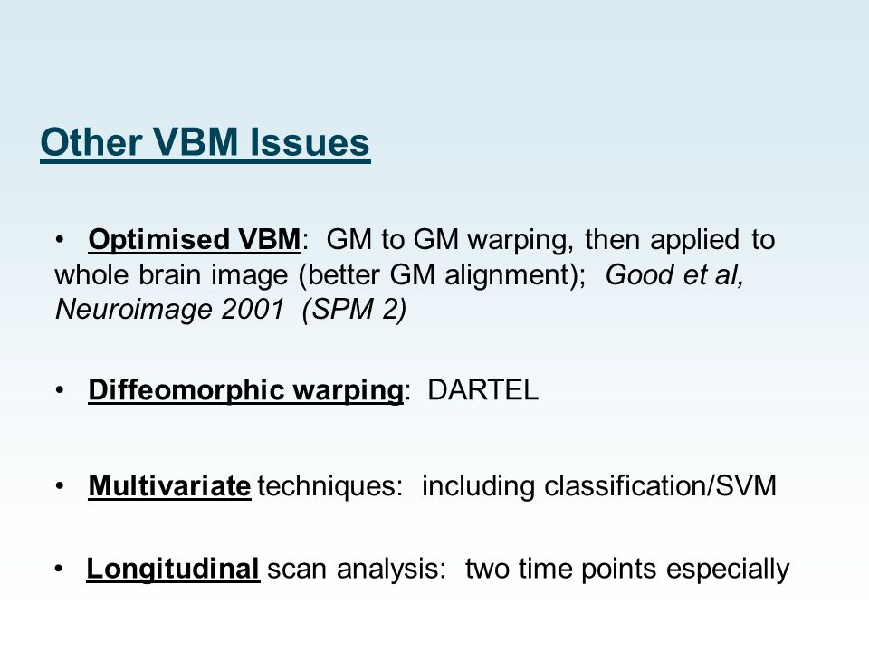 Other VBM Issues Optimised VBM: GM to GM warping, then applied to whole brain image (better GM alignment); Good et al, Neuroimage 2001 (SPM 2)