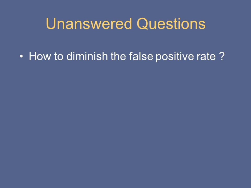Unanswered Questions How to diminish the false positive rate