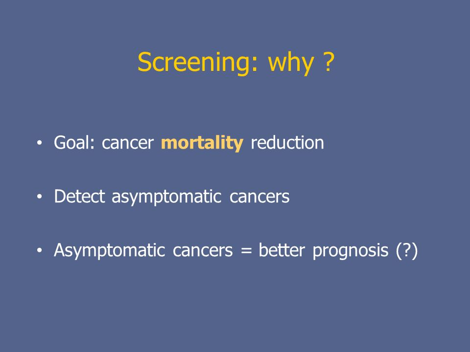 Screening: why Goal: cancer mortality reduction