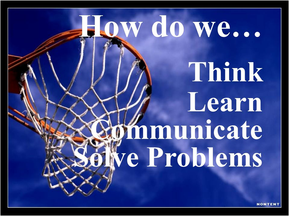 How do we… Think Learn Communicate Solve Problems