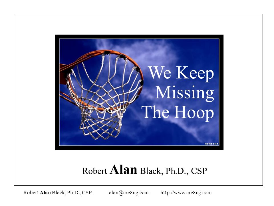 We Keep Missing The Hoop Robert Alan Black, Ph.D., CSP