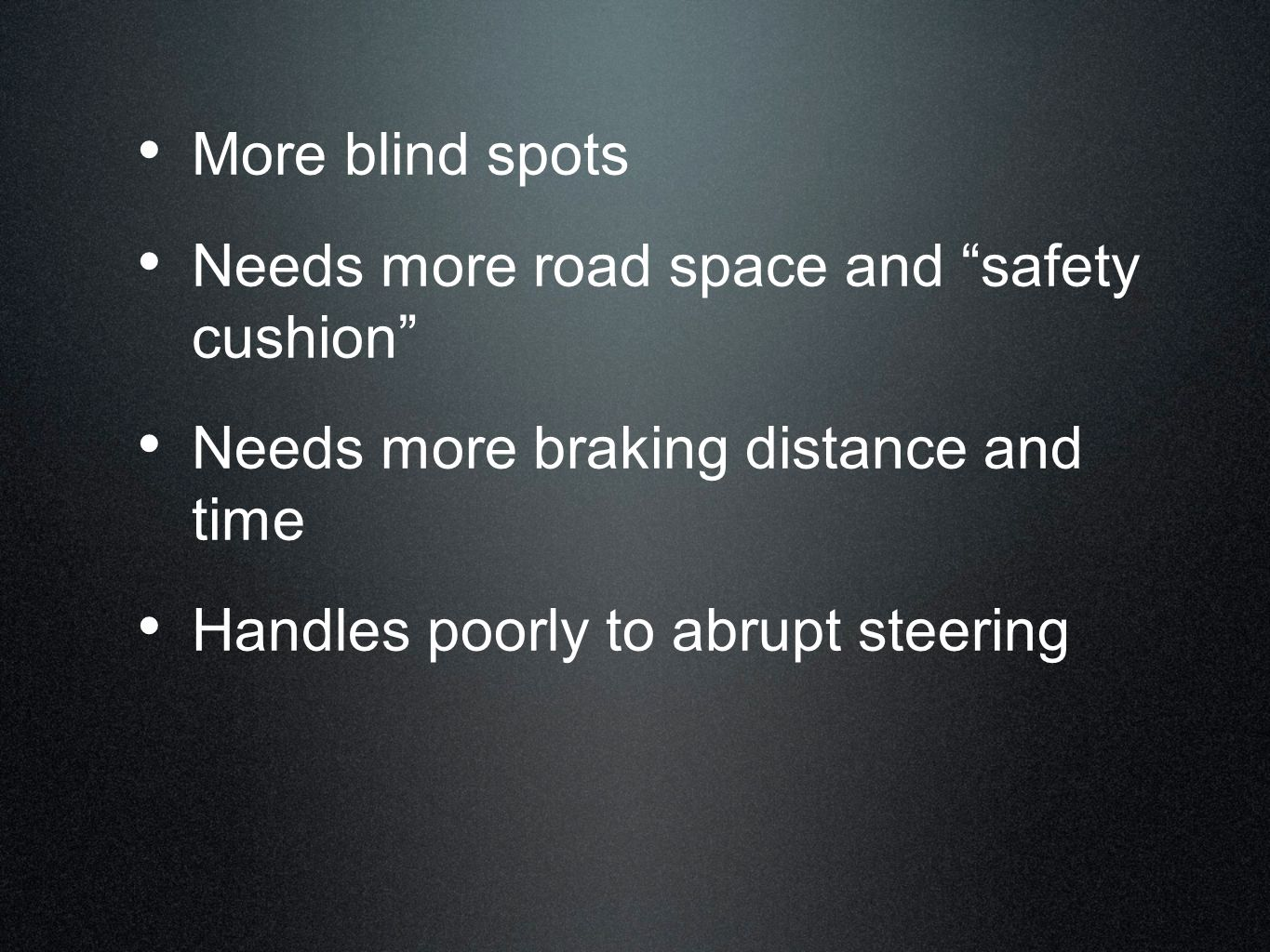 More blind spots Needs more road space and safety cushion Needs more braking distance and time.
