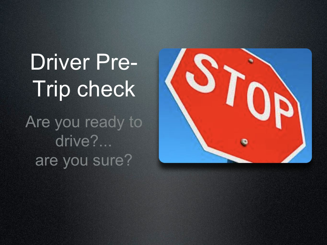 Driver Pre-Trip check Are you ready to drive ... are you sure