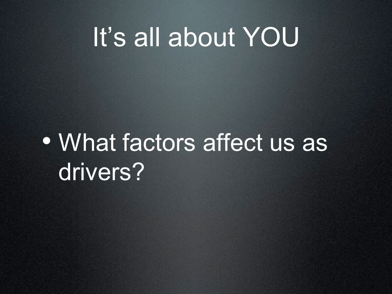 It's all about YOU What factors affect us as drivers