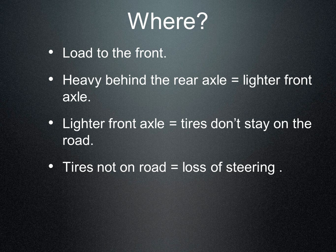 Where Load to the front. Heavy behind the rear axle = lighter front axle. Lighter front axle = tires don't stay on the road.