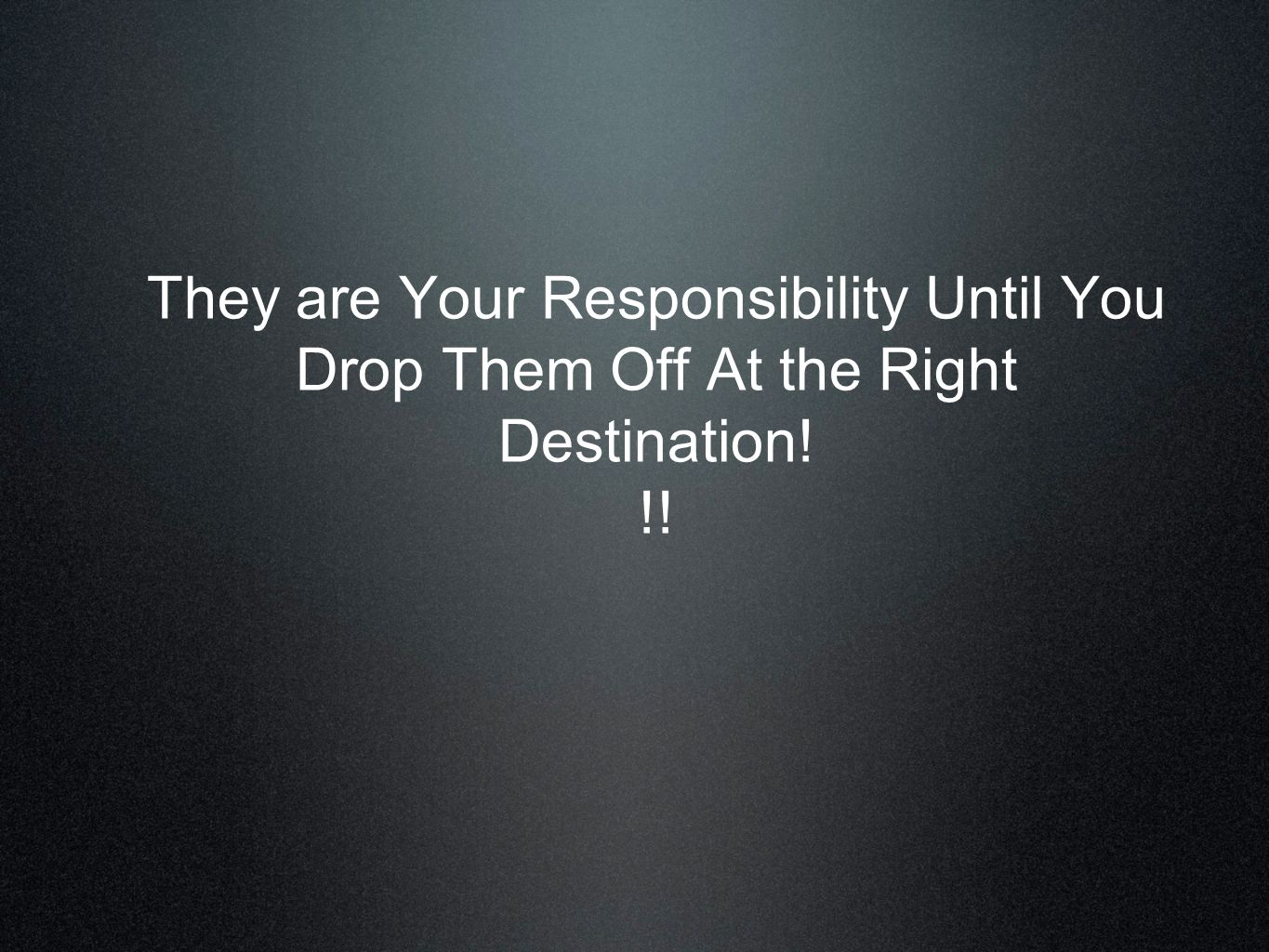 They are Your Responsibility Until You Drop Them Off At the Right Destination! !!