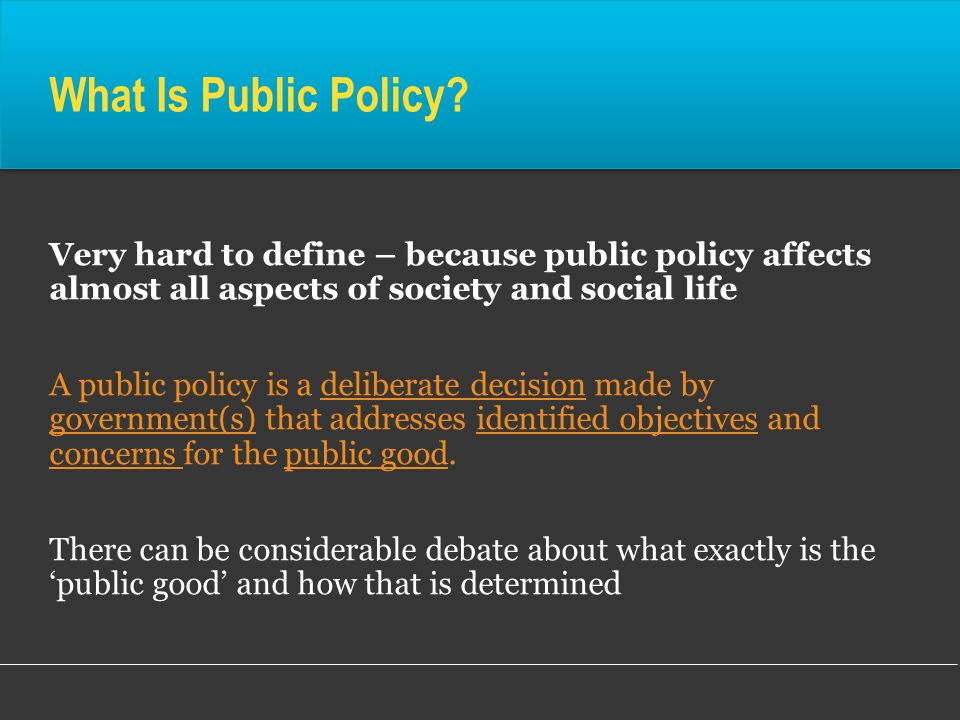 What Is Public Policy Very hard to define – because public policy affects almost all aspects of society and social life.