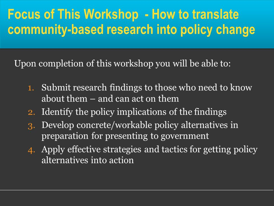 Focus of This Workshop - How to translate community-based research into policy change