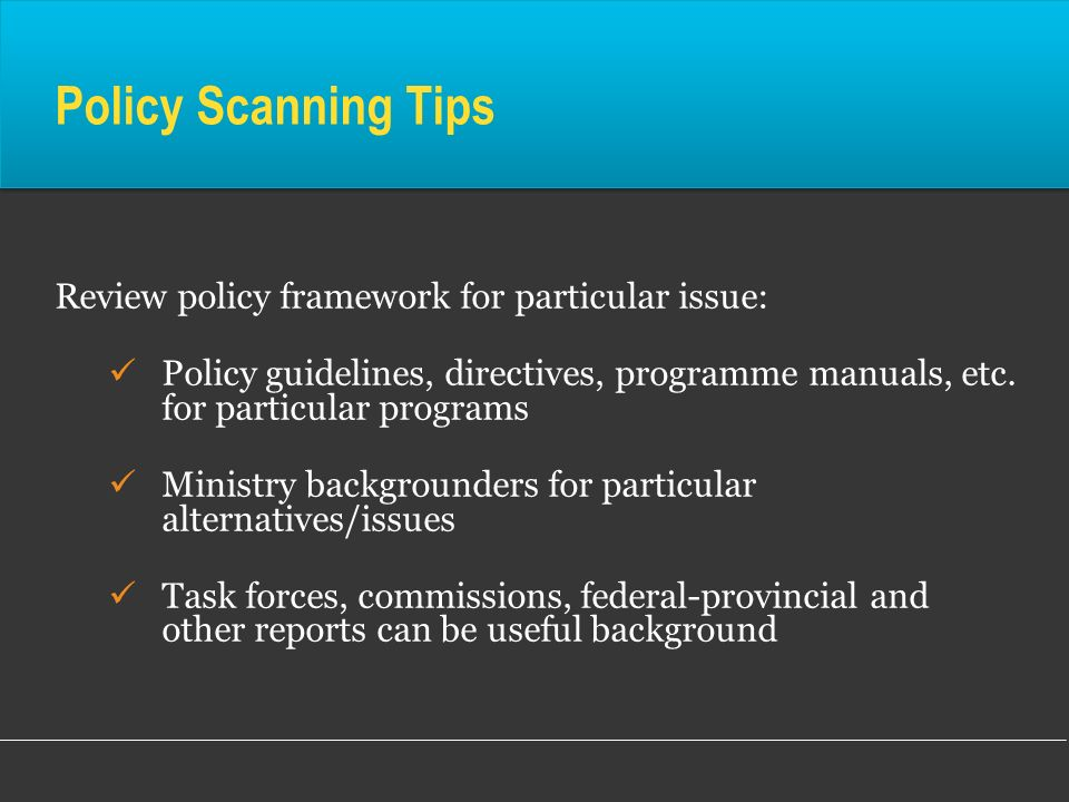 Policy Scanning Tips Review policy framework for particular issue:
