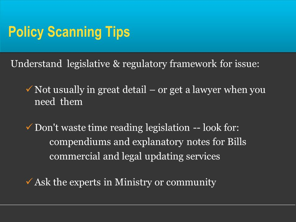 Policy Scanning Tips Understand legislative & regulatory framework for issue: Not usually in great detail – or get a lawyer when you need them.