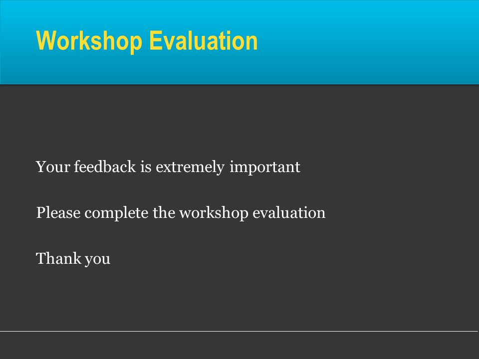 Workshop Evaluation Your feedback is extremely important